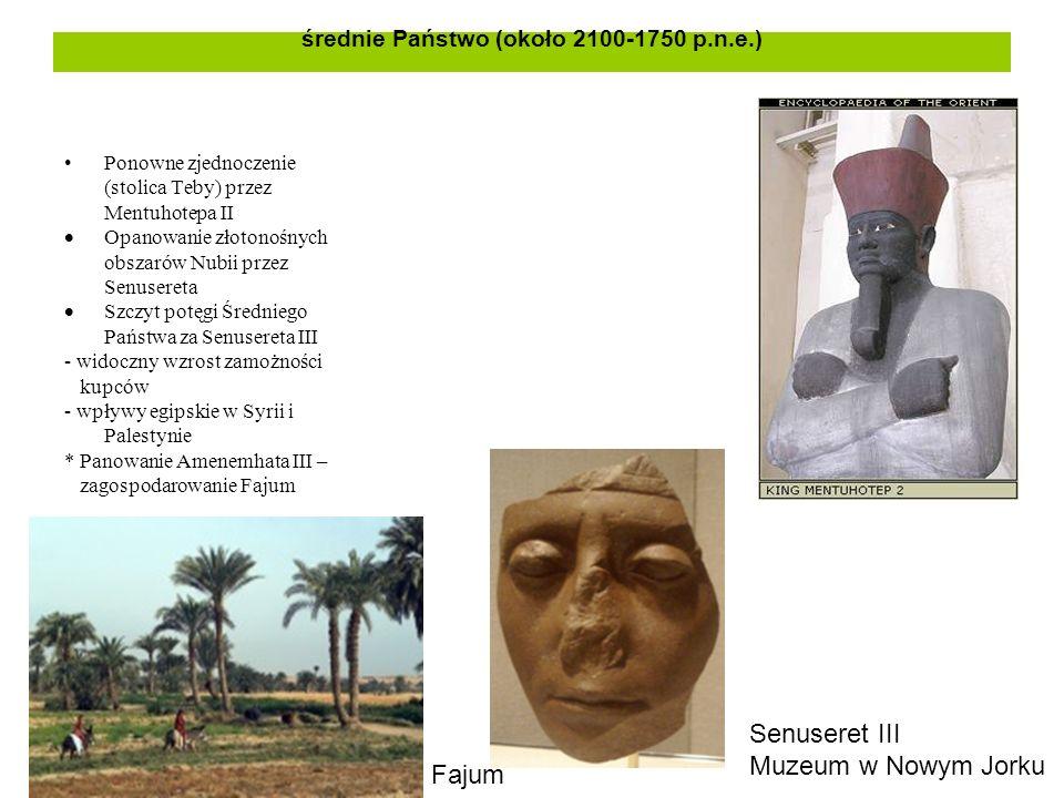 średnie Państwo (około 2100-1750 p.n.e.) Ponowne zjednoczenie (stolica Teby) przez Mentuhotepa II  Opanowanie złotonośnych obszarów Nubii przez Senusereta  Szczyt potęgi Średniego Państwa za Senusereta III - widoczny wzrost zamożności kupców - wpływy egipskie w Syrii i Palestynie * Panowanie Amenemhata III – zagospodarowanie Fajum Senuseret III Muzeum w Nowym Jorku Fajum