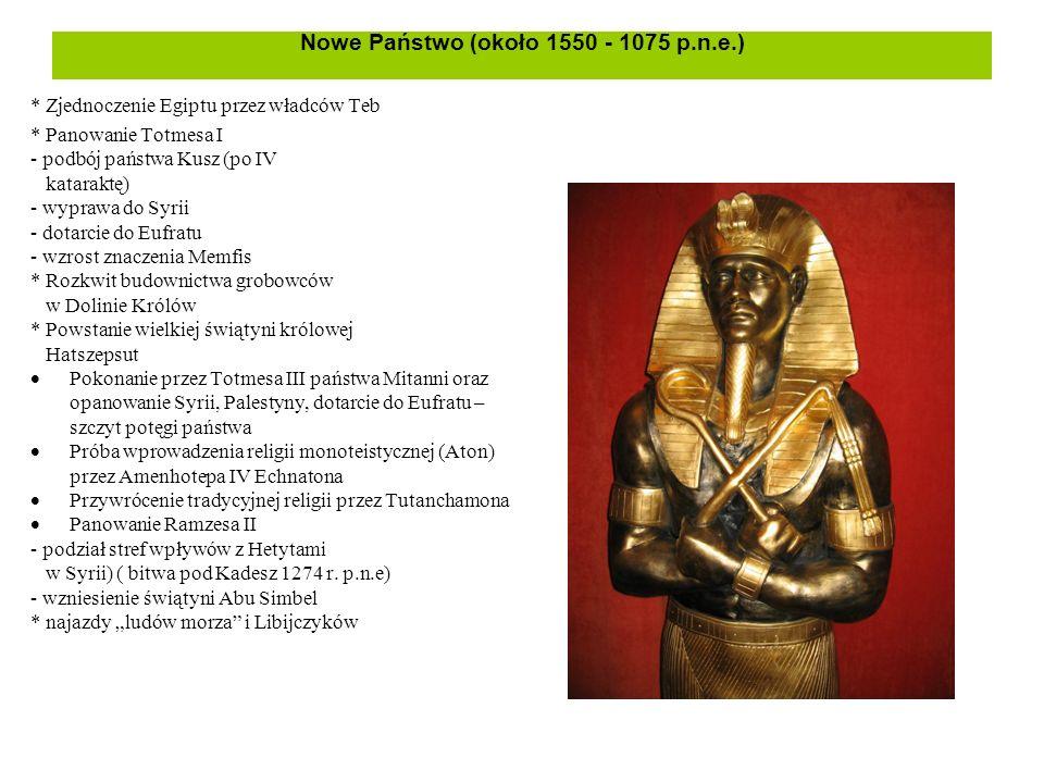 Nowe Państwo (około 1550 - 1075 p.n.e.) * Zjednoczenie Egiptu przez władców Teb * Panowanie Totmesa I - podbój państwa Kusz (po IV kataraktę) - wypraw