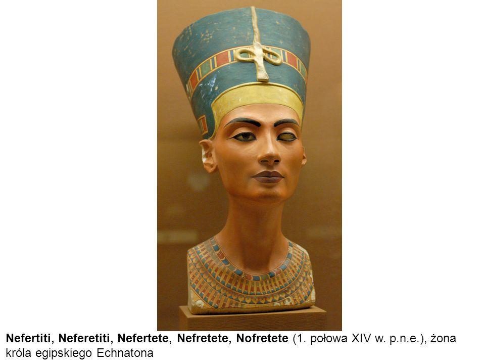 Nefertiti, Neferetiti, Nefertete, Nefretete, Nofretete (1. połowa XIV w. p.n.e.), żona króla egipskiego Echnatona