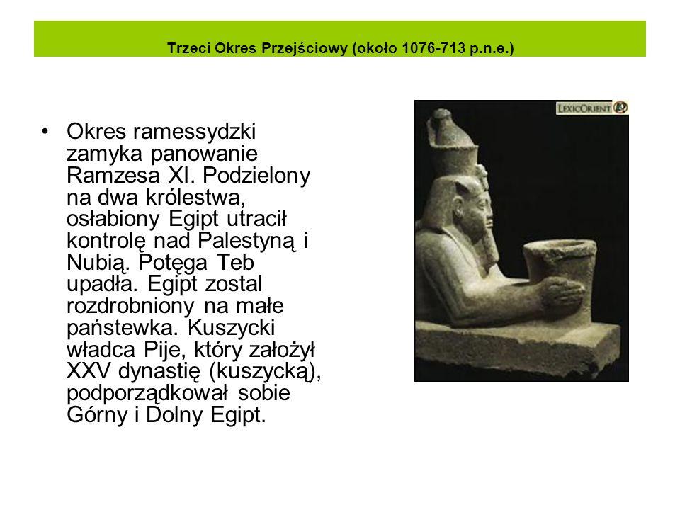 Trzeci Okres Przejściowy (około 1076-713 p.n.e.) Okres ramessydzki zamyka panowanie Ramzesa XI. Podzielony na dwa królestwa, osłabiony Egipt utracił k