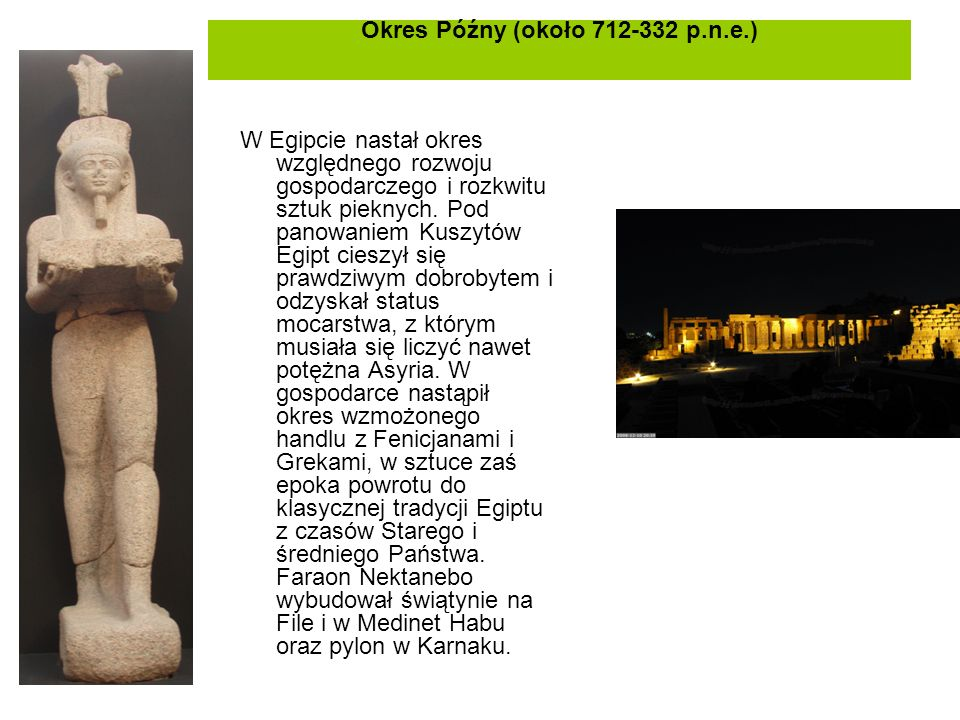 Okres Późny (około 712-332 p.n.e.) W Egipcie nastał okres względnego rozwoju gospodarczego i rozkwitu sztuk pieknych. Pod panowaniem Kuszytów Egipt ci