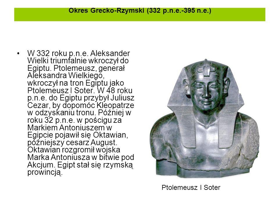 Okres Grecko-Rzymski (332 p.n.e.-395 n.e.) W 332 roku p.n.e. Aleksander Wielki triumfalnie wkroczył do Egiptu. Ptolemeusz, generał Aleksandra Wielkieg