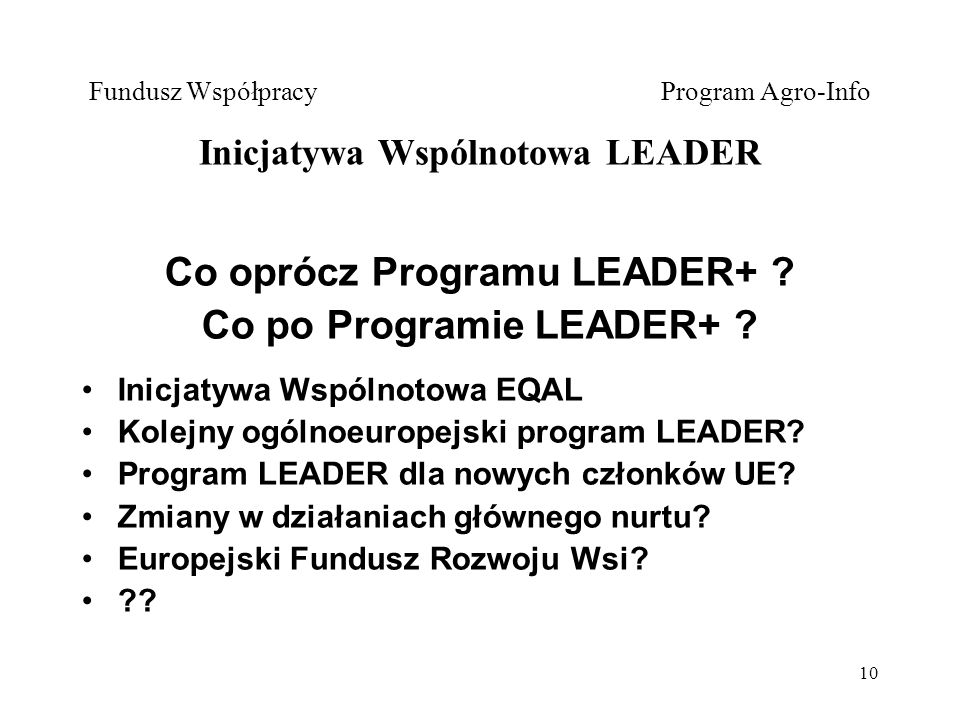 10 Fundusz Współpracy Program Agro-Info Inicjatywa Wspólnotowa LEADER Co oprócz Programu LEADER+ .