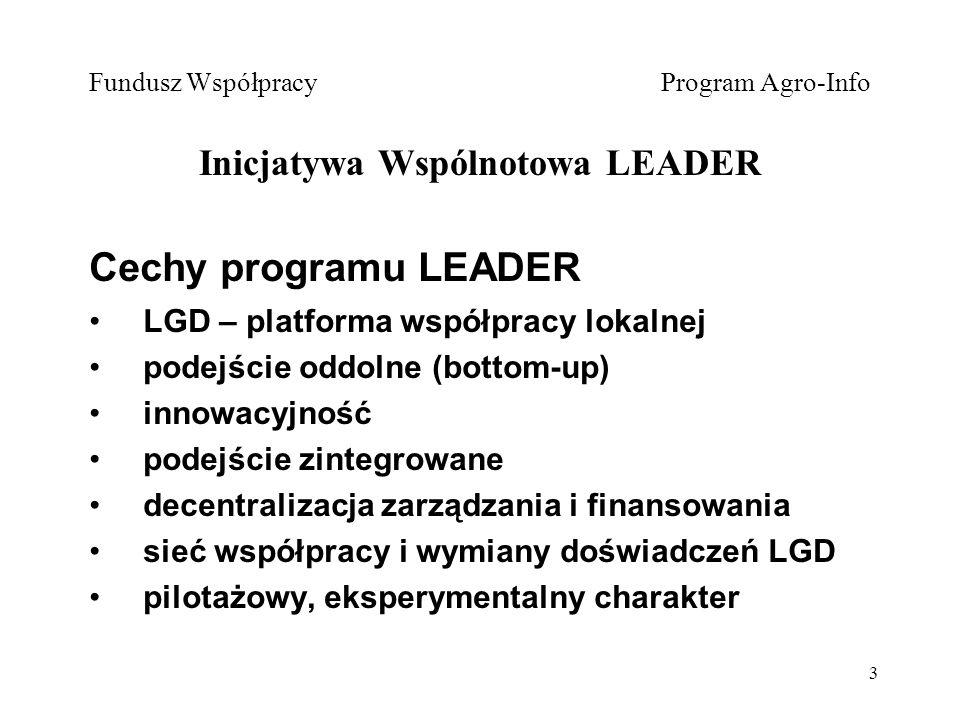 3 Cechy programu LEADER LGD – platforma współpracy lokalnej podejście oddolne (bottom-up) innowacyjność podejście zintegrowane decentralizacja zarządzania i finansowania sieć współpracy i wymiany doświadczeń LGD pilotażowy, eksperymentalny charakter Fundusz Współpracy Program Agro-Info Inicjatywa Wspólnotowa LEADER