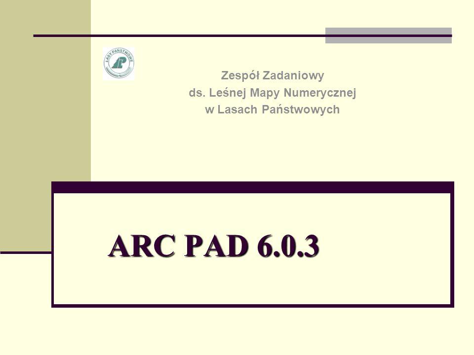 ARC PAD 6.0.3 Zespół Zadaniowy ds. Leśnej Mapy Numerycznej w Lasach Państwowych