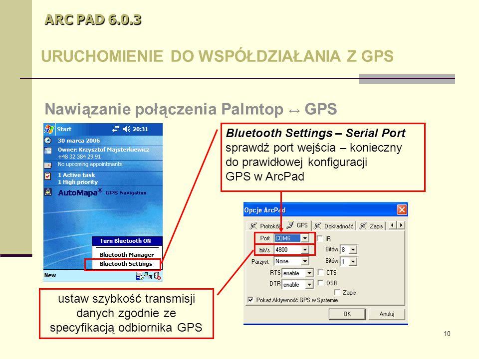 10 ARC PAD 6.0.3 URUCHOMIENIE DO WSPÓŁDZIAŁANIA Z GPS Nawiązanie połączenia Palmtop ↔ GPS Bluetooth Settings – Serial Port sprawdź port wejścia – konieczny do prawidłowej konfiguracji GPS w ArcPad ustaw szybkość transmisji danych zgodnie ze specyfikacją odbiornika GPS