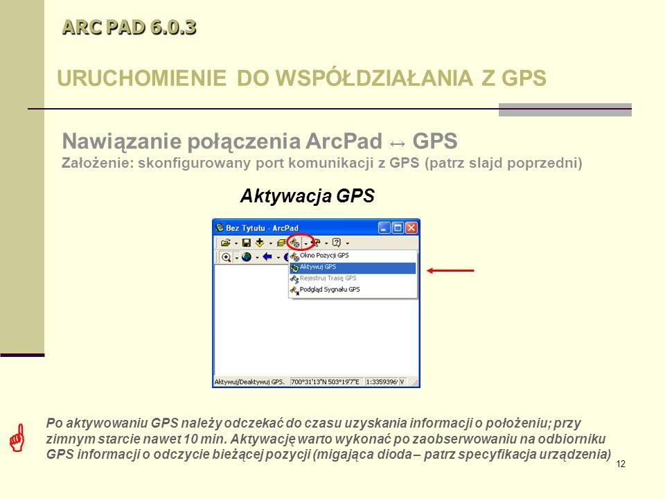 12 ARC PAD 6.0.3 URUCHOMIENIE DO WSPÓŁDZIAŁANIA Z GPS Aktywacja GPS Nawiązanie połączenia ArcPad ↔ GPS Założenie: skonfigurowany port komunikacji z GPS (patrz slajd poprzedni)  Po aktywowaniu GPS należy odczekać do czasu uzyskania informacji o położeniu; przy zimnym starcie nawet 10 min.