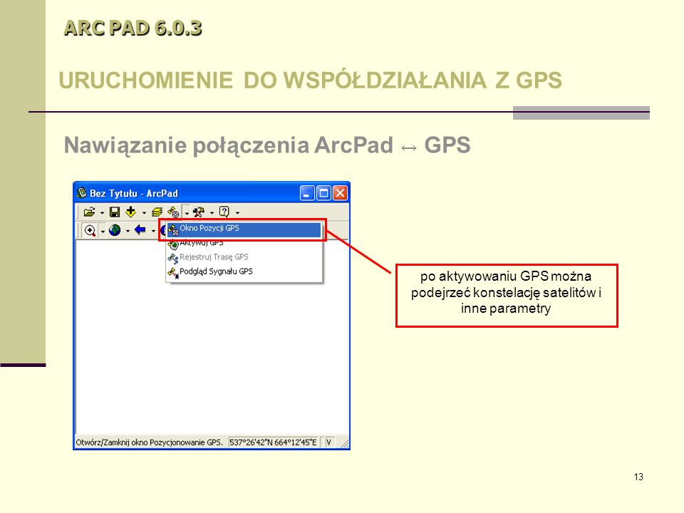 13 ARC PAD 6.0.3 URUCHOMIENIE DO WSPÓŁDZIAŁANIA Z GPS Nawiązanie połączenia ArcPad ↔ GPS po aktywowaniu GPS można podejrzeć konstelację satelitów i inne parametry