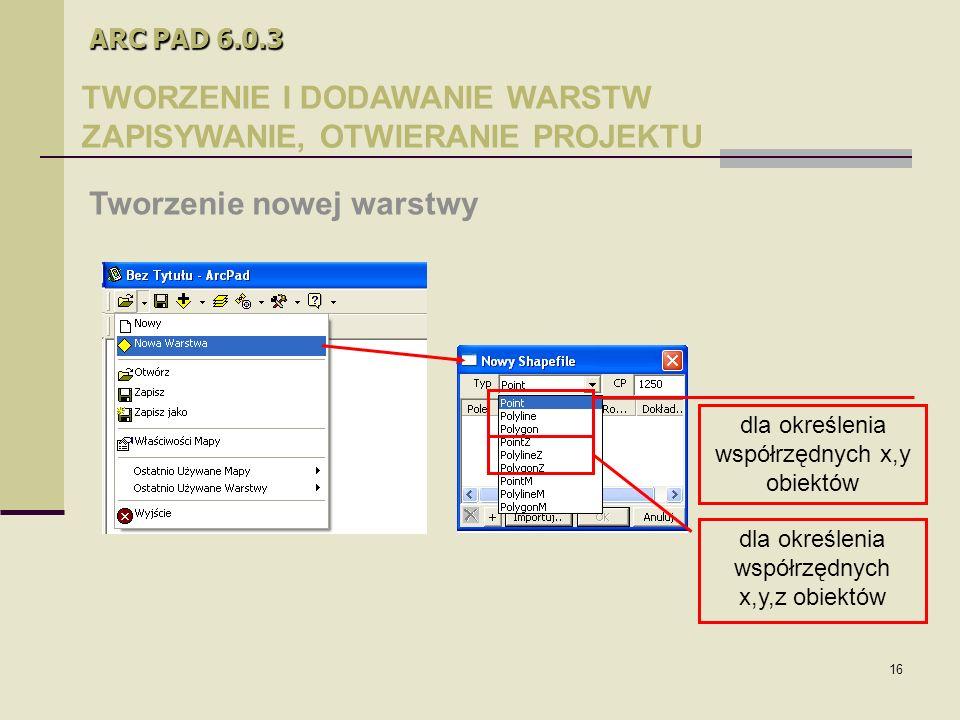 16 ARC PAD 6.0.3 TWORZENIE I DODAWANIE WARSTW ZAPISYWANIE, OTWIERANIE PROJEKTU Tworzenie nowej warstwy dla określenia współrzędnych x,y obiektów dla określenia współrzędnych x,y,z obiektów