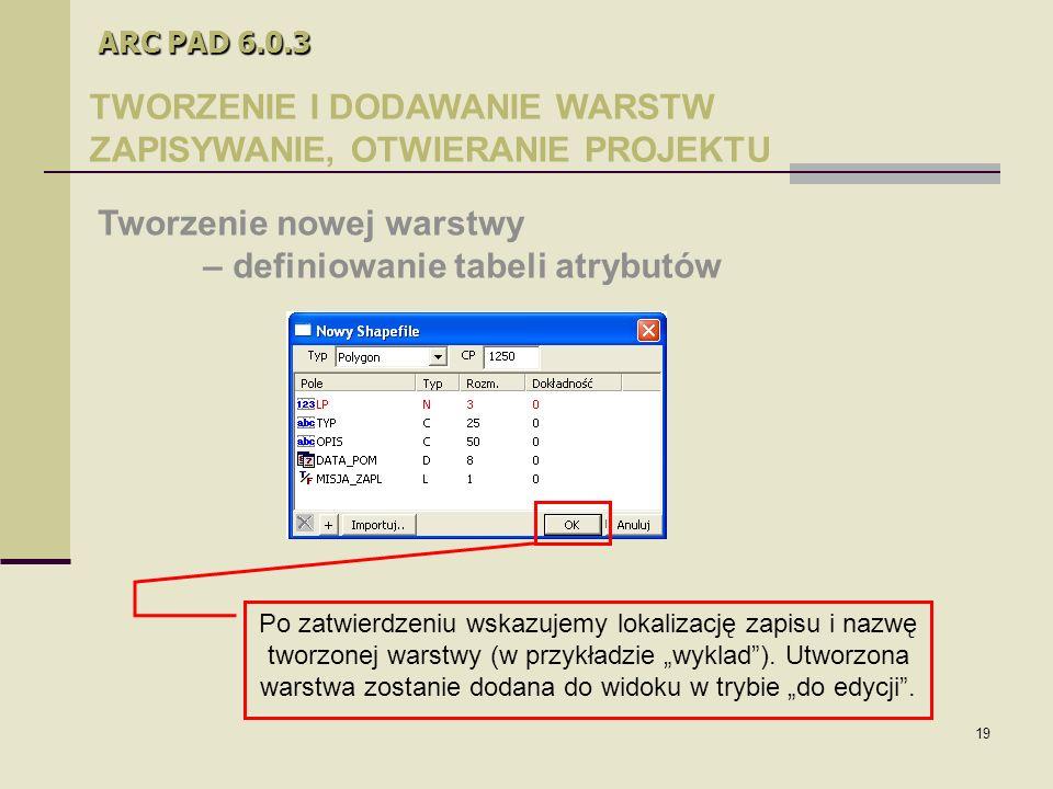 """19 ARC PAD 6.0.3 TWORZENIE I DODAWANIE WARSTW ZAPISYWANIE, OTWIERANIE PROJEKTU Tworzenie nowej warstwy – definiowanie tabeli atrybutów Po zatwierdzeniu wskazujemy lokalizację zapisu i nazwę tworzonej warstwy (w przykładzie """"wyklad )."""