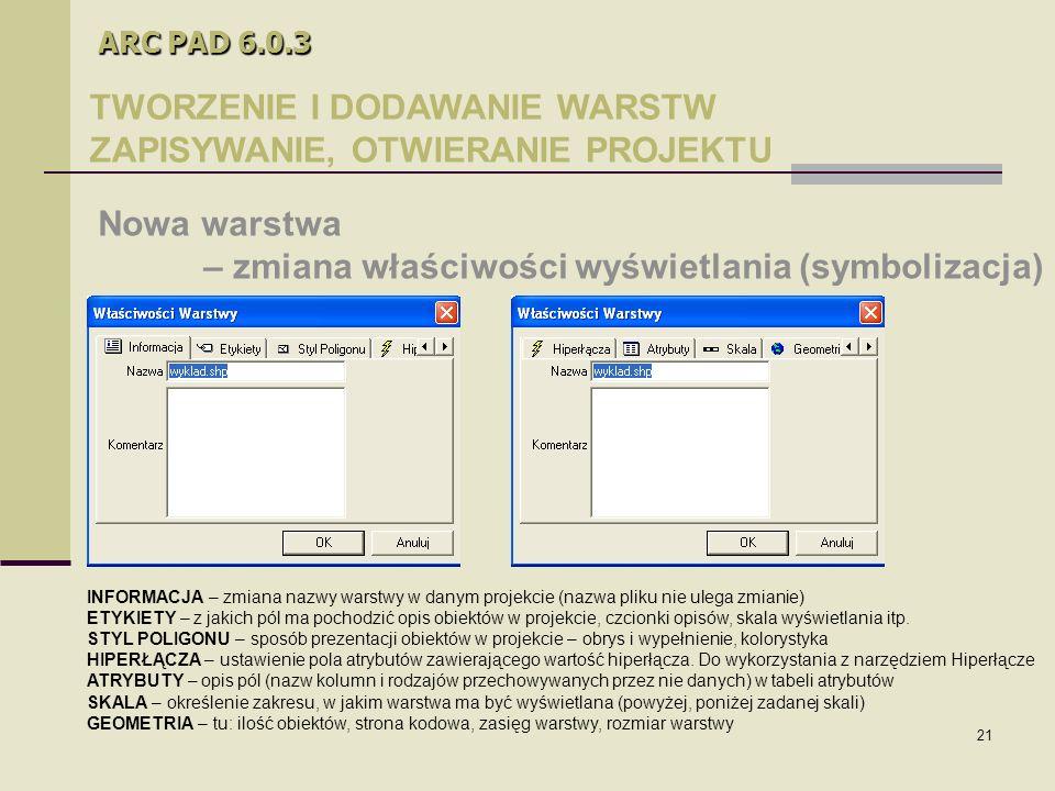 21 ARC PAD 6.0.3 TWORZENIE I DODAWANIE WARSTW ZAPISYWANIE, OTWIERANIE PROJEKTU Nowa warstwa – zmiana właściwości wyświetlania (symbolizacja) INFORMACJA – zmiana nazwy warstwy w danym projekcie (nazwa pliku nie ulega zmianie) ETYKIETY – z jakich pól ma pochodzić opis obiektów w projekcie, czcionki opisów, skala wyświetlania itp.