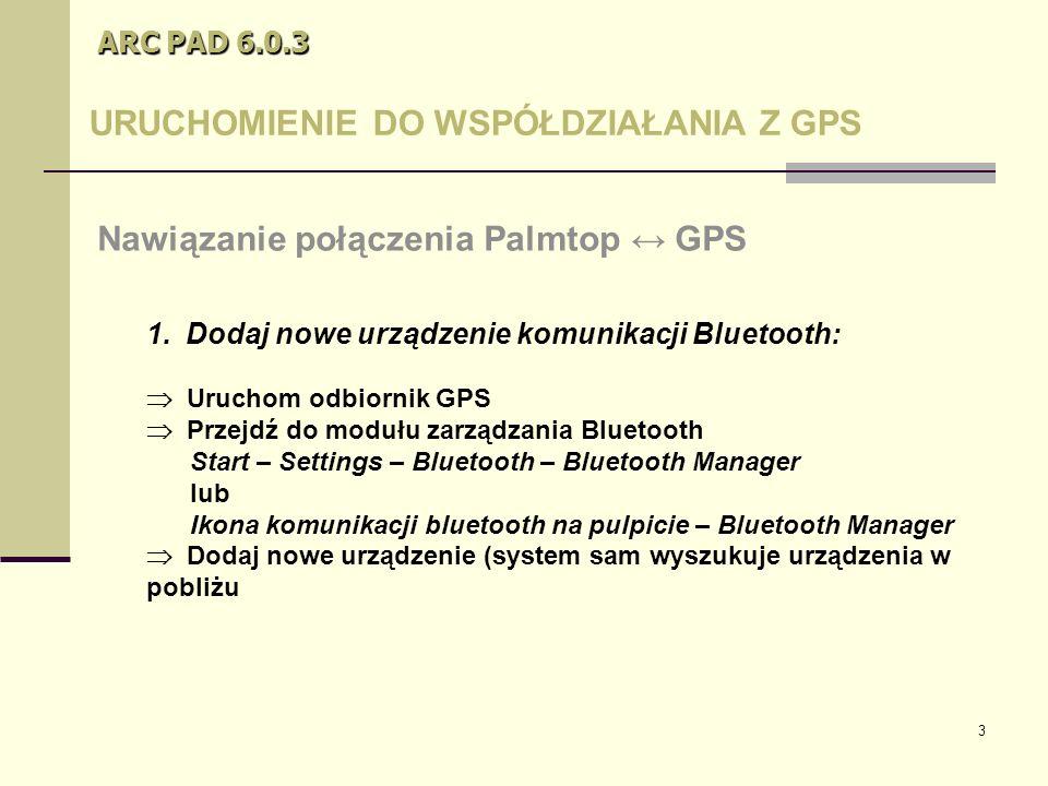 3 ARC PAD 6.0.3 URUCHOMIENIE DO WSPÓŁDZIAŁANIA Z GPS 1.Dodaj nowe urządzenie komunikacji Bluetooth: Nawiązanie połączenia Palmtop ↔ GPS  Uruchom odbiornik GPS  Przejdź do modułu zarządzania Bluetooth Start – Settings – Bluetooth – Bluetooth Manager lub Ikona komunikacji bluetooth na pulpicie – Bluetooth Manager  Dodaj nowe urządzenie (system sam wyszukuje urządzenia w pobliżu