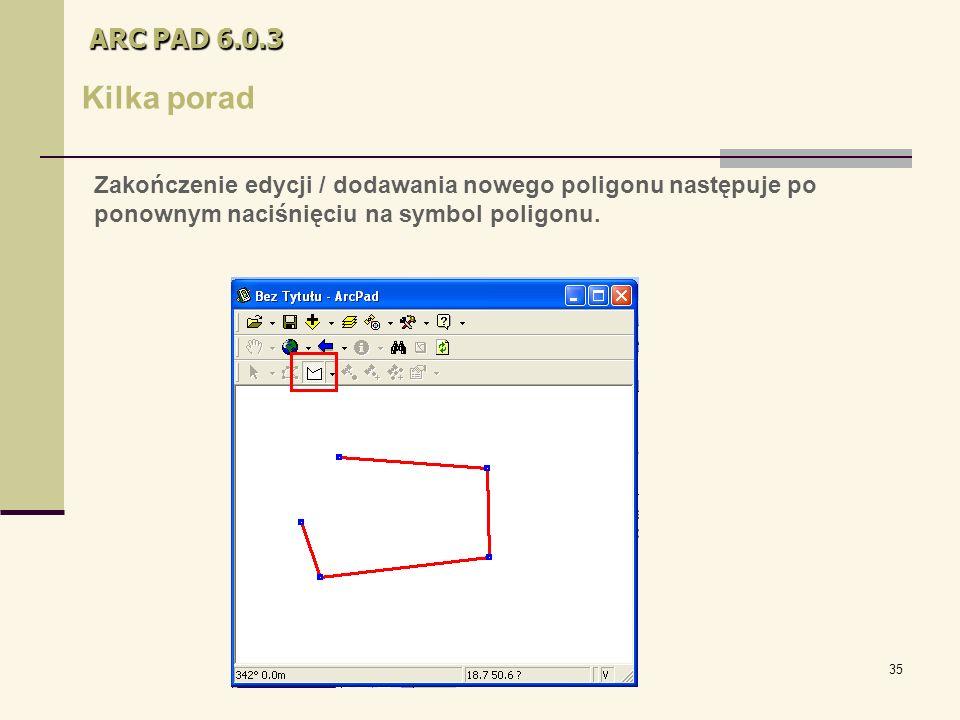 35 ARC PAD 6.0.3 Kilka porad Zakończenie edycji / dodawania nowego poligonu następuje po ponownym naciśnięciu na symbol poligonu.