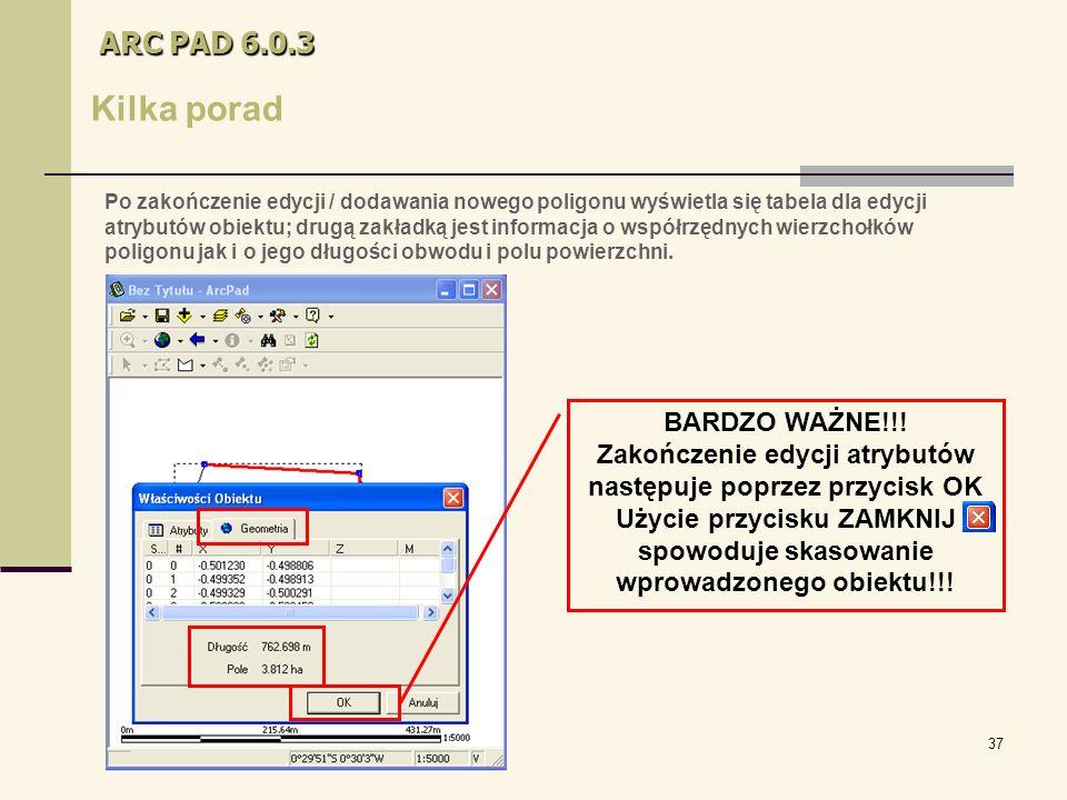 37 ARC PAD 6.0.3 Kilka porad Po zakończenie edycji / dodawania nowego poligonu wyświetla się tabela dla edycji atrybutów obiektu; drugą zakładką jest informacja o współrzędnych wierzchołków poligonu jak i o jego długości obwodu i polu powierzchni.
