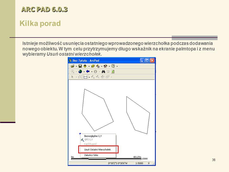 38 ARC PAD 6.0.3 Kilka porad Istnieje możliwość usunięcia ostatniego wprowadzonego wierzchołka podczas dodawania nowego obiektu.