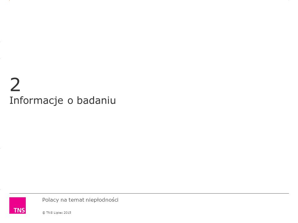3.14 X AXIS 6.65 BASE MARGIN 5.95 TOP MARGIN 4.52 CHART TOP 11.90 LEFT MARGIN 11.90 RIGHT MARGIN DO NOT ALTER SLIDE MASTERS – THIS IS A TNS APPROVED TEMPLATE Polacy na temat niepłodności © TNS Lipiec 2015 Termin badania: 26 czerwca – 1 lipca 2015 roku.