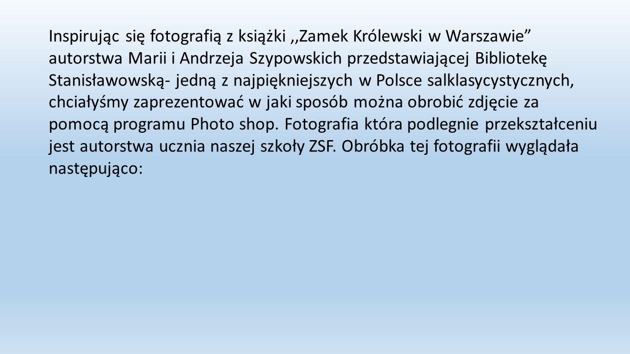 Inspirując się fotografią z książki,,Zamek Królewski w Warszawie autorstwa Marii i Andrzeja Szypowskich przedstawiającej Bibliotekę Stanisławowską- jedną z najpiękniejszych w Polsce salklasycystycznych, chciałyśmy zaprezentować w jaki sposób można obrobić zdjęcie za pomocą programu Photo shop.