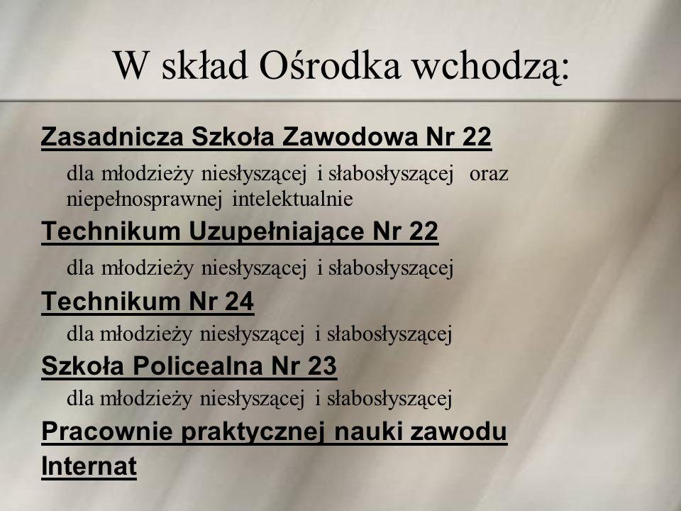 W skład Ośrodka wchodzą: Zasadnicza Szkoła Zawodowa Nr 22 dla młodzieży niesłyszącej i słabosłyszącej oraz niepełnosprawnej intelektualnie Technikum U