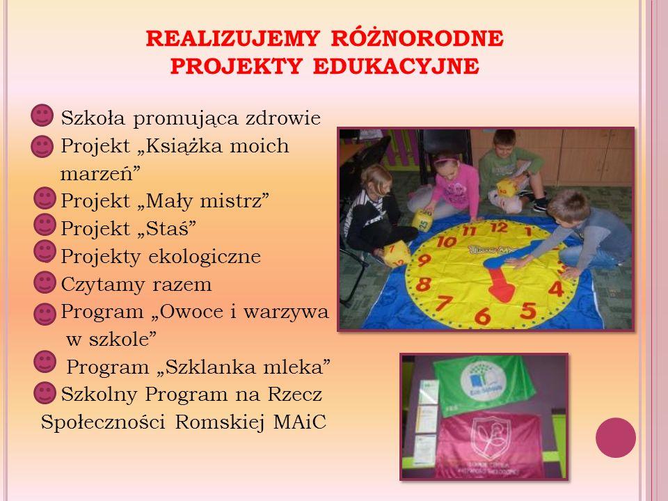 """REALIZUJEMY RÓŻNORODNE PROJEKTY EDUKACYJNE Szkoła promująca zdrowie Projekt """"Książka moich marzeń Projekt """"Mały mistrz Projekt """"Staś Projekty ekologiczne Czytamy razem Program """"Owoce i warzywa w szkole Program """"Szklanka mleka Szkolny Program na Rzecz Społeczności Romskiej MAiC"""