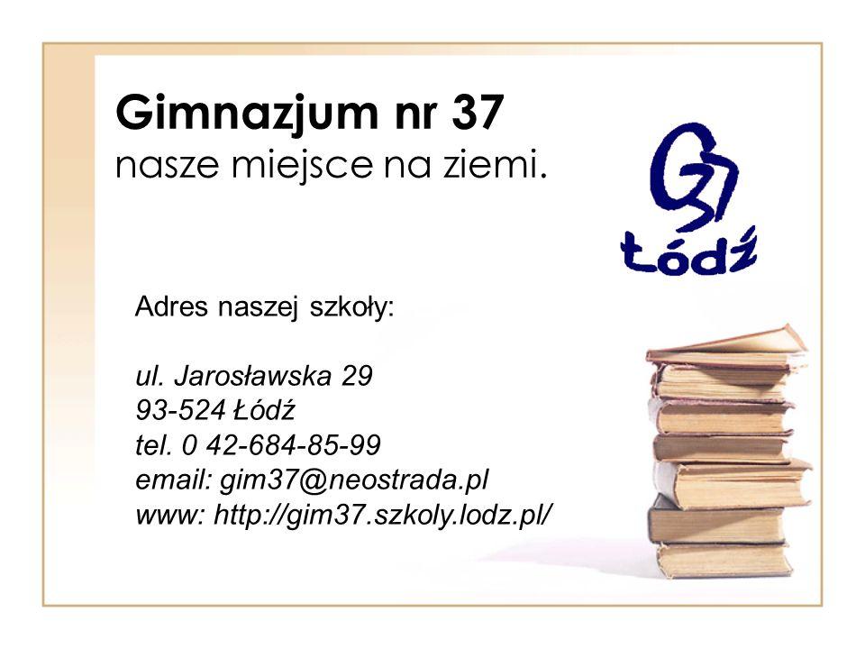 Gimnazjum nr 37 nasze miejsce na ziemi. Adres naszej szkoły: ul. Jarosławska 29 93-524 Łódź tel. 0 42-684-85-99 email: gim37@neostrada.pl www: http://