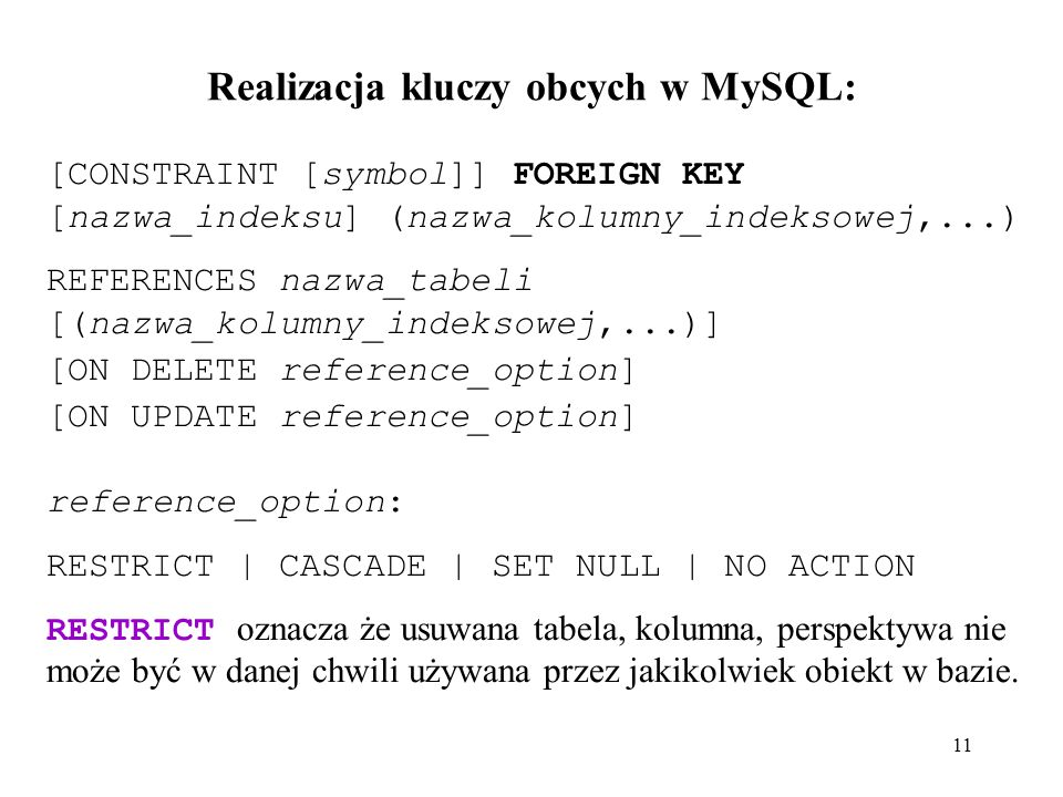 Realizacja kluczy obcych w MySQL: 11 [CONSTRAINT [symbol]] FOREIGN KEY [nazwa_indeksu] (nazwa_kolumny_indeksowej,...) REFERENCES nazwa_tabeli [(nazwa_kolumny_indeksowej,...)] [ON DELETE reference_option] [ON UPDATE reference_option] reference_option: RESTRICT | CASCADE | SET NULL | NO ACTION RESTRICT oznacza że usuwana tabela, kolumna, perspektywa nie może być w danej chwili używana przez jakikolwiek obiekt w bazie.