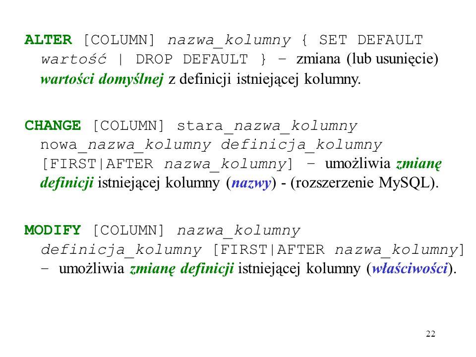 22 ALTER [COLUMN] nazwa_kolumny { SET DEFAULT wartość | DROP DEFAULT } – zmiana (lub usunięcie) wartości domyślnej z definicji istniejącej kolumny.