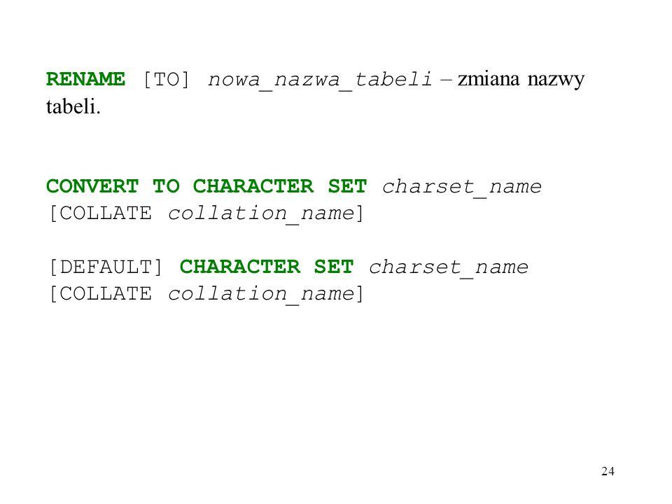 24 RENAME [TO] nowa_nazwa_tabeli – zmiana nazwy tabeli.