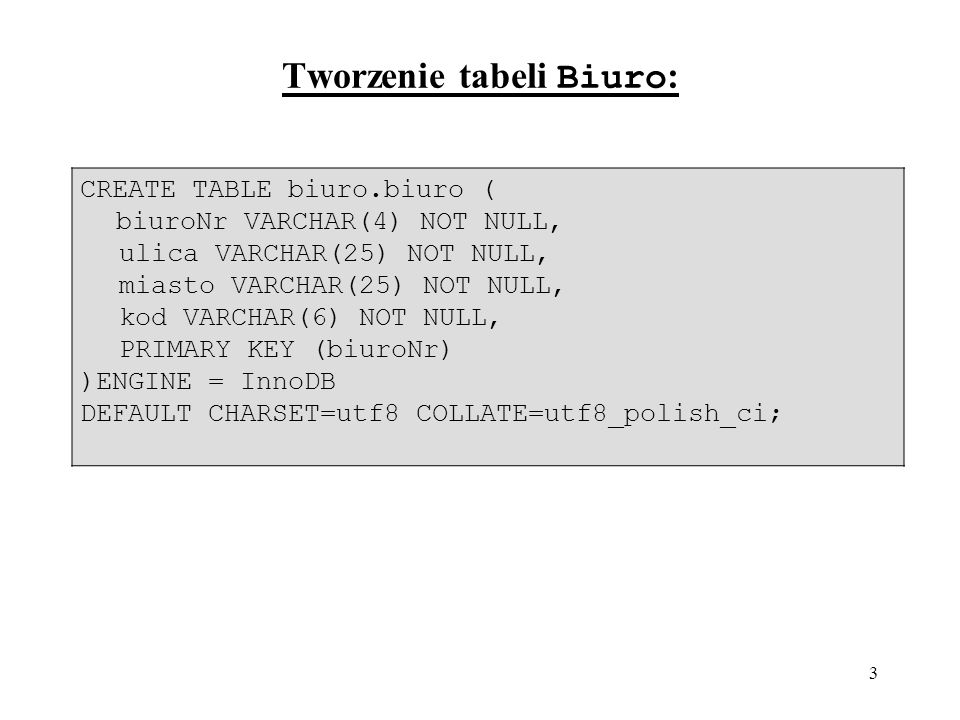 3 Tworzenie tabeli Biuro : CREATE TABLE biuro.biuro ( biuroNr VARCHAR(4) NOT NULL, ulica VARCHAR(25) NOT NULL, miasto VARCHAR(25) NOT NULL, kod VARCHAR(6) NOT NULL, PRIMARY KEY (biuroNr) )ENGINE = InnoDB DEFAULT CHARSET=utf8 COLLATE=utf8_polish_ci;