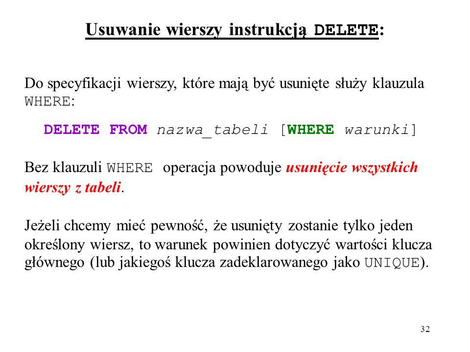 32 Usuwanie wierszy instrukcją DELETE : Do specyfikacji wierszy, które mają być usunięte służy klauzula WHERE : DELETE FROM nazwa_tabeli [WHERE warunki] Bez klauzuli WHERE operacja powoduje usunięcie wszystkich wierszy z tabeli.