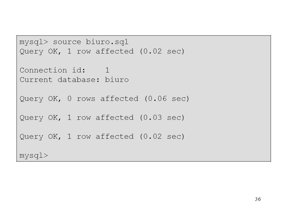 36 mysql> source biuro.sql Query OK, 1 row affected (0.02 sec) Connection id: 1 Current database: biuro Query OK, 0 rows affected (0.06 sec) Query OK, 1 row affected (0.03 sec) Query OK, 1 row affected (0.02 sec) mysql>