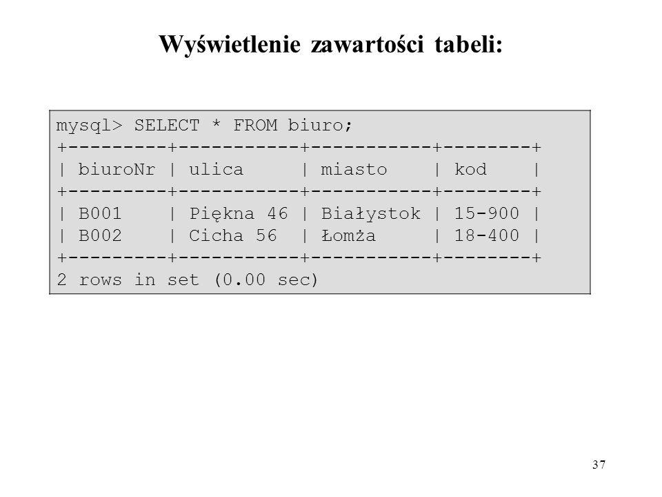 37 mysql> SELECT * FROM biuro; +---------+-----------+-----------+--------+ | biuroNr | ulica | miasto | kod | +---------+-----------+-----------+--------+ | B001 | Piękna 46 | Białystok | 15-900 | | B002 | Cicha 56 | Łomża | 18-400 | +---------+-----------+-----------+--------+ 2 rows in set (0.00 sec) Wyświetlenie zawartości tabeli: