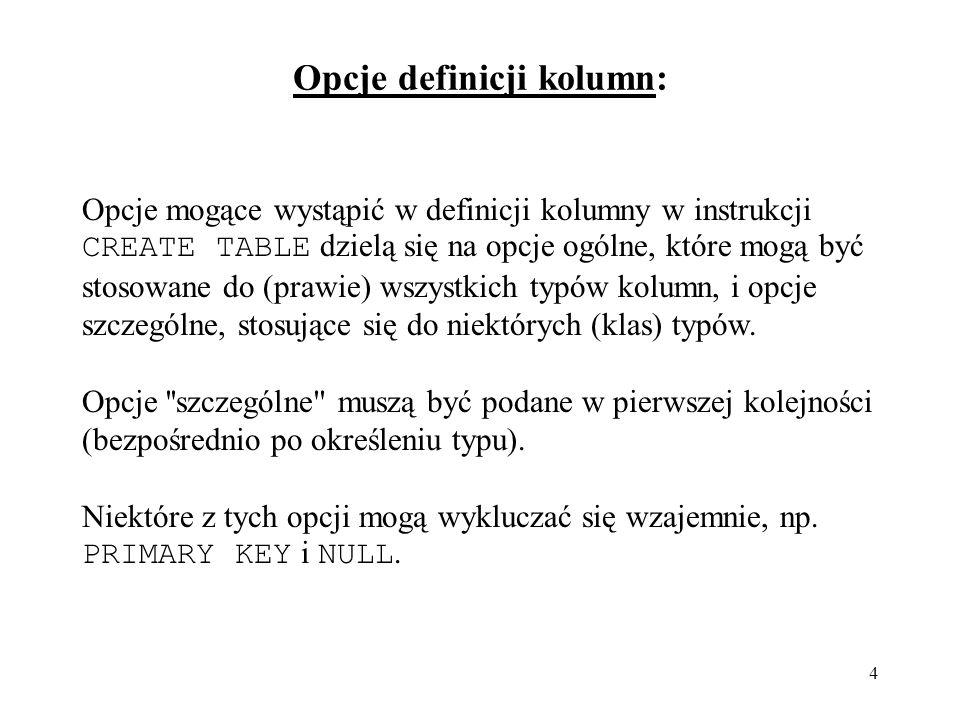 45 Prezentacja struktury tabeli: mysql> DESCRIBE personel; +------------+----------------------+------+-----+---------+-------+ | Field | Type | Null | Key | Default | Extra | +------------+----------------------+------+-----+---------+-------+ | numer | varchar(4) | NO | PRI | NULL | | | imie | varchar(25) | NO | | NULL | | | nazwisko | varchar(25) | NO | | NULL | | | stanowisko | varchar(25) | NO | | NULL | | | plec | enum( K , M ) | NO | | NULL | | | dataUr | date | NO | | NULL | | | pensja | smallint(4) unsigned | NO | | NULL | | | biuroNr | varchar(4) | NO | MUL | NULL | | +------------+----------------------+------+-----+---------+-------+ 8 rows in set (0.02 sec) Polecenie równoważne: SHOW COLUMNS FROM personel;