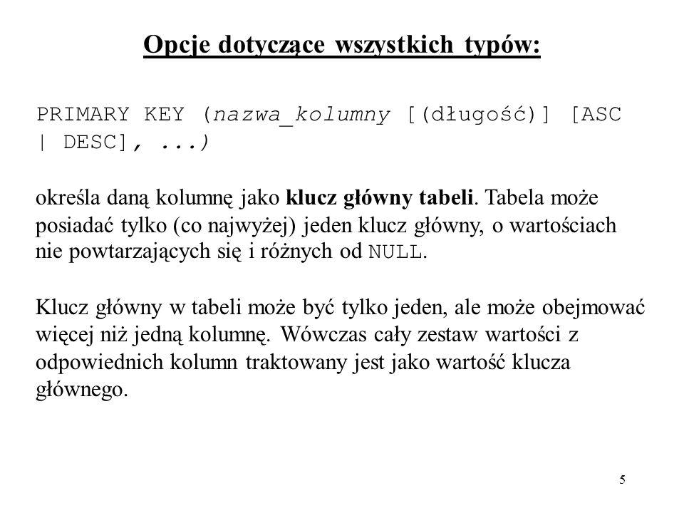 5 PRIMARY KEY (nazwa_kolumny [(długość)] [ASC | DESC],...) określa daną kolumnę jako klucz główny tabeli.