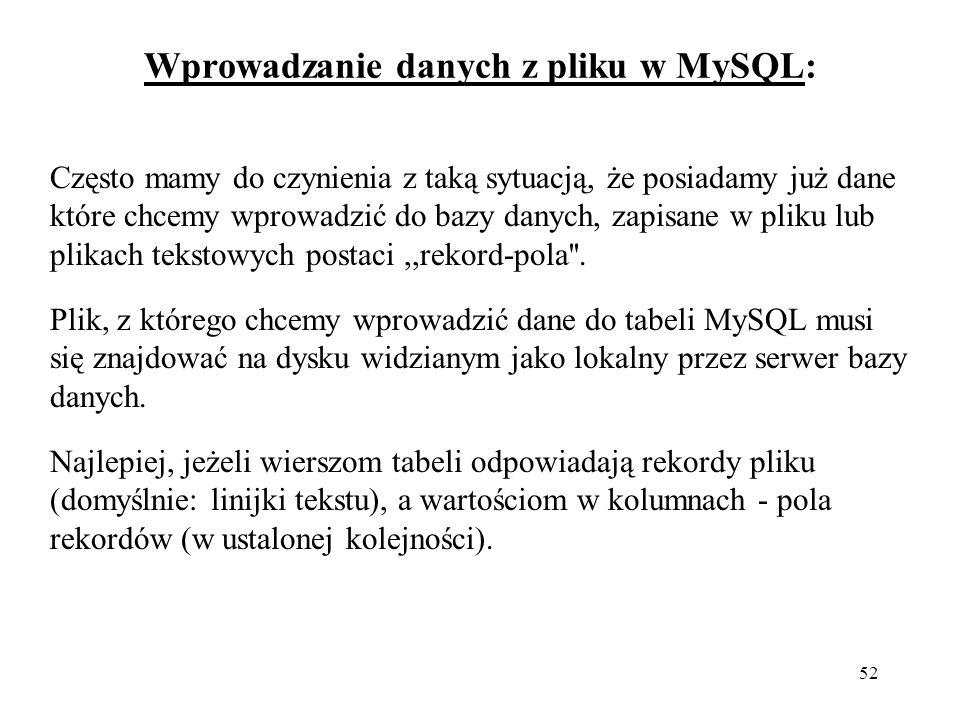 52 Wprowadzanie danych z pliku w MySQL: Często mamy do czynienia z taką sytuacją, że posiadamy już dane które chcemy wprowadzić do bazy danych, zapisane w pliku lub plikach tekstowych postaci,,rekord-pola .