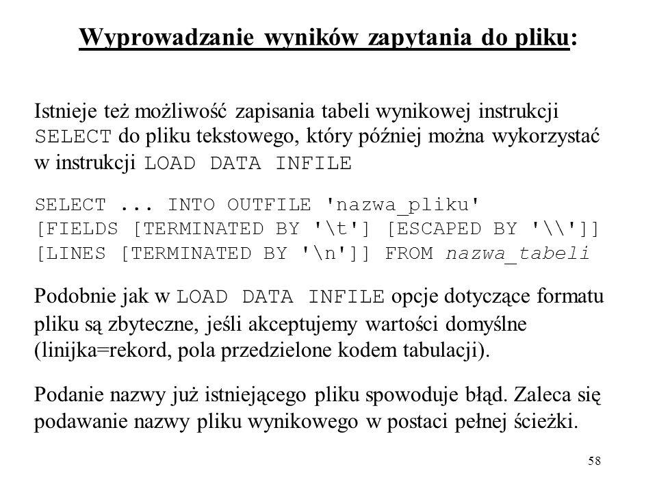 58 Wyprowadzanie wyników zapytania do pliku: Istnieje też możliwość zapisania tabeli wynikowej instrukcji SELECT do pliku tekstowego, który później można wykorzystać w instrukcji LOAD DATA INFILE SELECT...