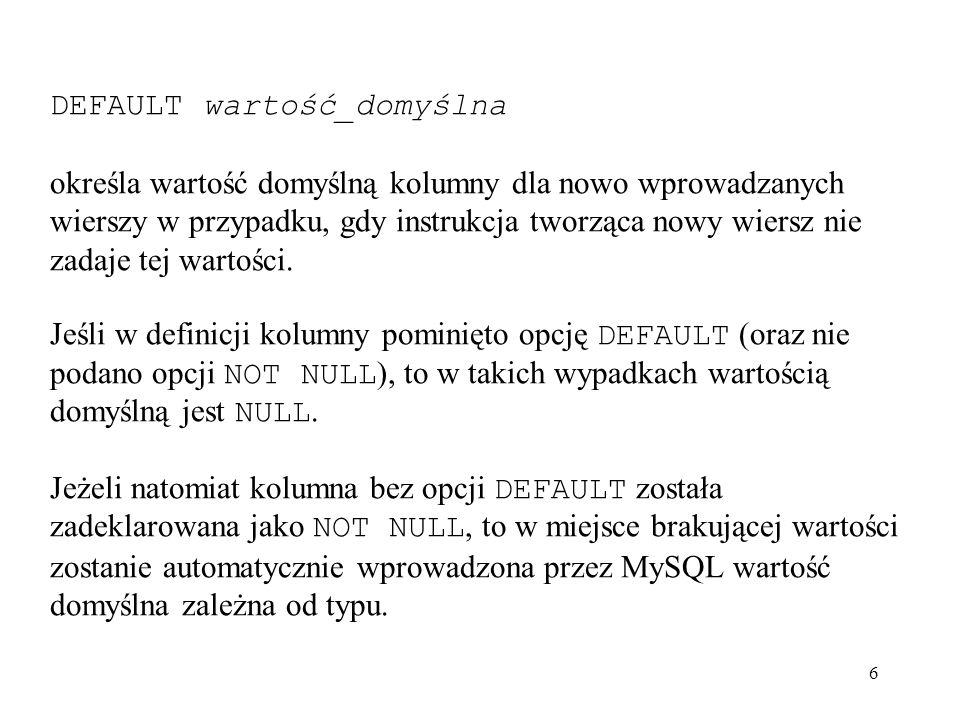 27 Wprowadzanie danych instrukcją INSERT : W najprostszej postaci instrukcja INSERT służy wprowadzeniu do tabeli pojedynczego wiersza danych: INSERT [IGNORE] [INTO] nazwa_tabeli [ (kolumna1,...) ] VALUES (wyrażenie1,...), (wyrażenie12,...),...