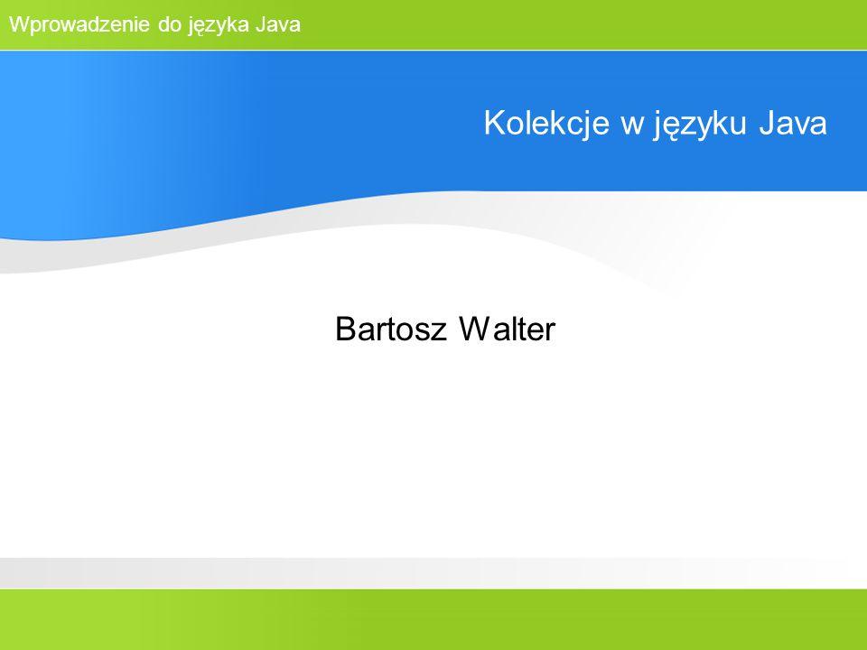 Wprowadzenie do języka Java Kolekcje w języku Java Bartosz Walter