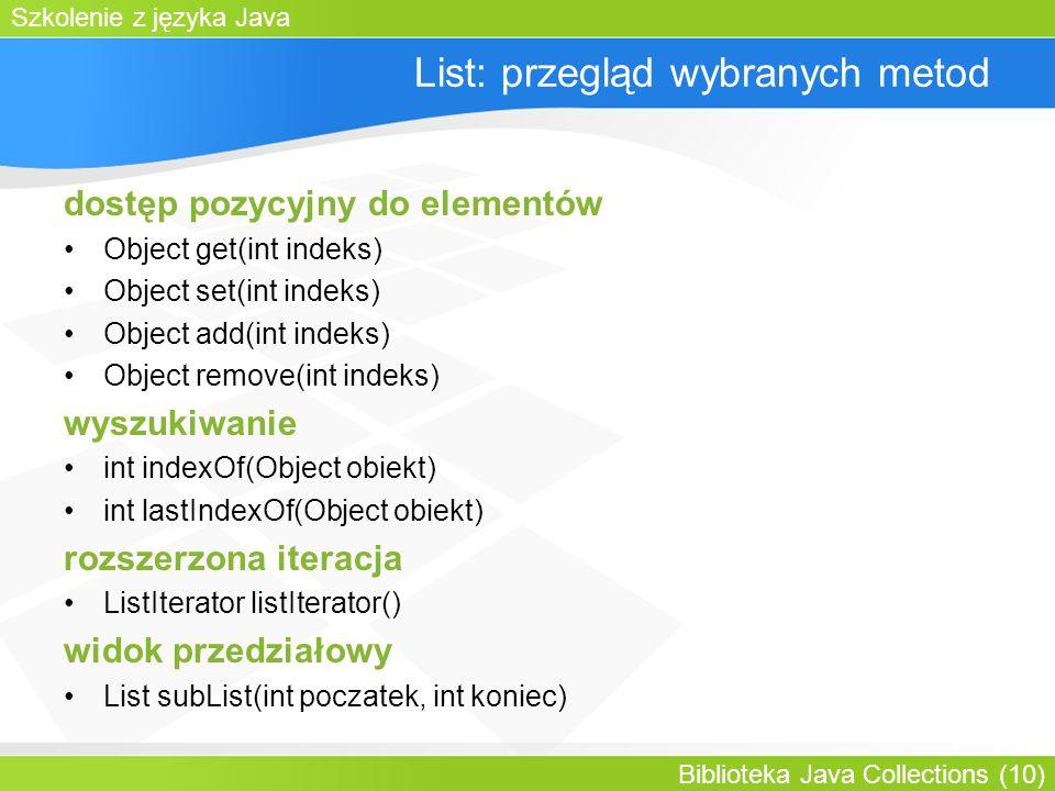 Szkolenie z języka Java Biblioteka Java Collections (10) List: przegląd wybranych metod dostęp pozycyjny do elementów Object get(int indeks) Object set(int indeks) Object add(int indeks) Object remove(int indeks) wyszukiwanie int indexOf(Object obiekt) int lastIndexOf(Object obiekt) rozszerzona iteracja ListIterator listIterator() widok przedziałowy List subList(int poczatek, int koniec)