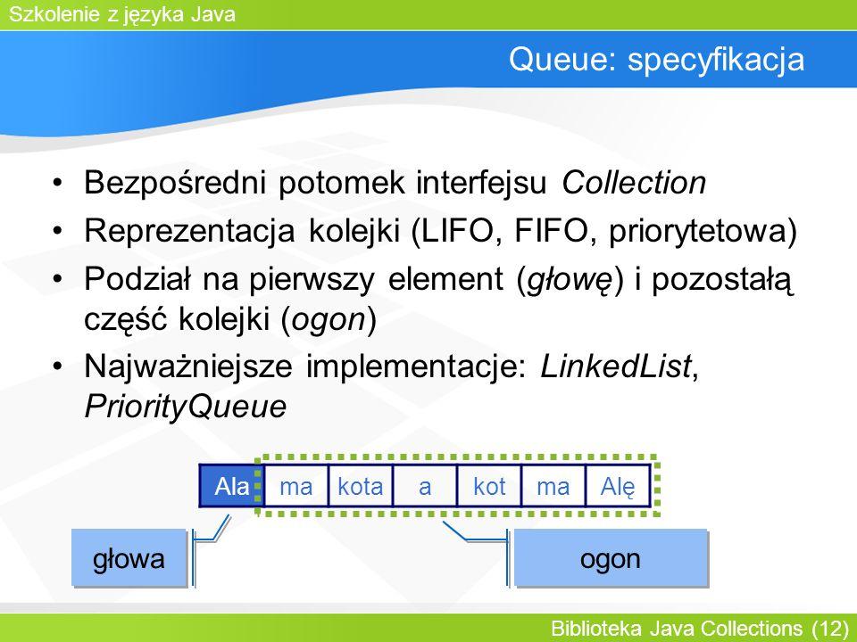 Szkolenie z języka Java Biblioteka Java Collections (12) Queue: specyfikacja Bezpośredni potomek interfejsu Collection Reprezentacja kolejki (LIFO, FIFO, priorytetowa) Podział na pierwszy element (głowę) i pozostałą część kolejki (ogon) Najważniejsze implementacje: LinkedList, PriorityQueue głowa ogon AlamakotaakotmaAlę
