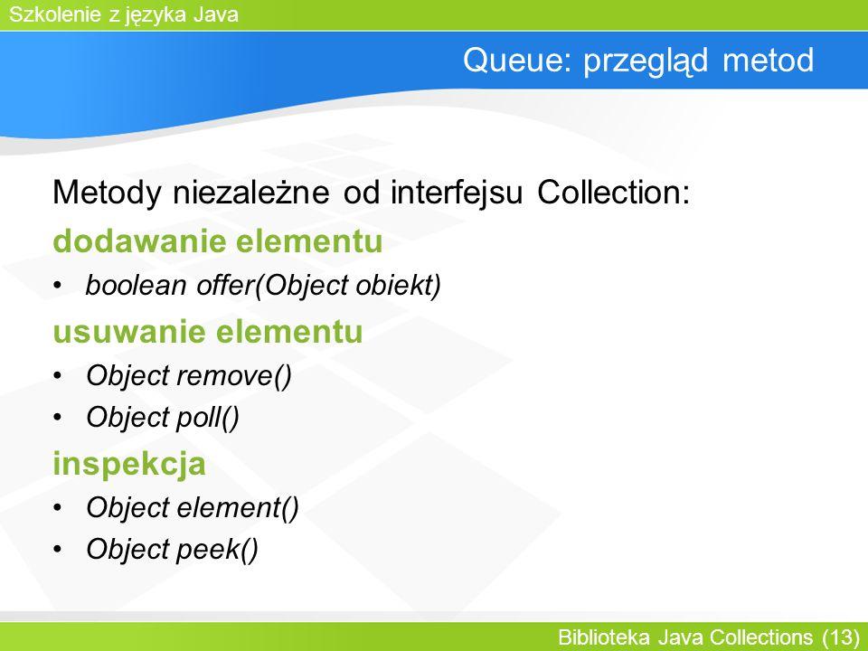 Szkolenie z języka Java Biblioteka Java Collections (13) Queue: przegląd metod Metody niezależne od interfejsu Collection: dodawanie elementu boolean offer(Object obiekt) usuwanie elementu Object remove() Object poll() inspekcja Object element() Object peek()