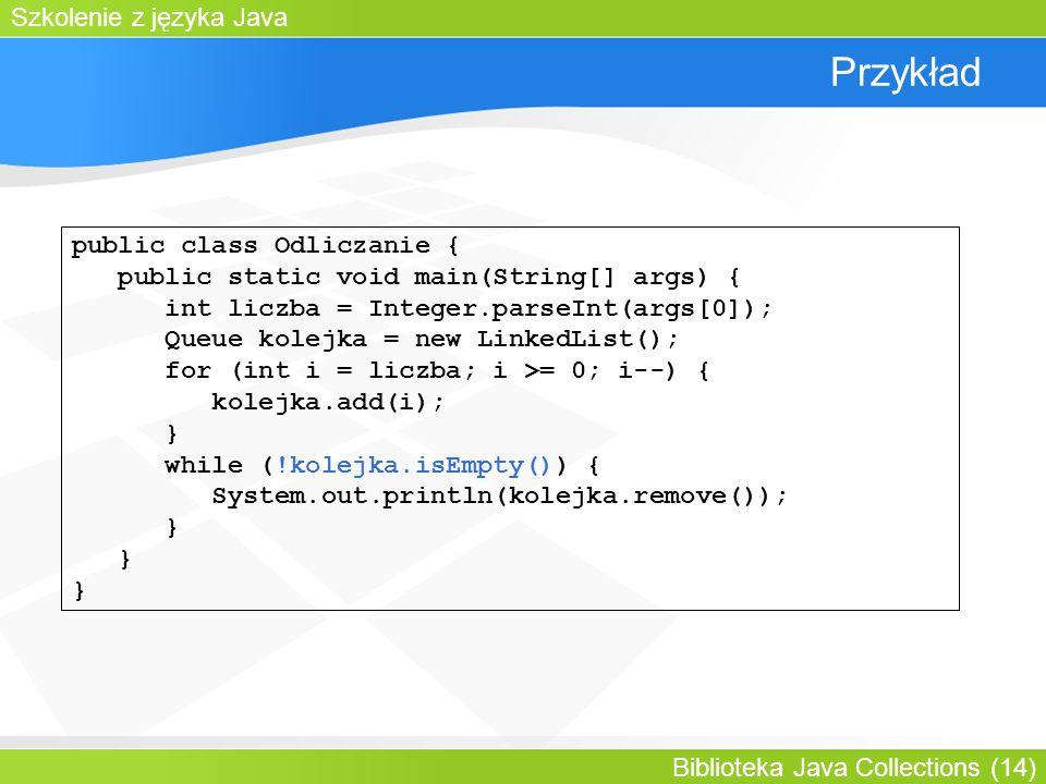 Szkolenie z języka Java Biblioteka Java Collections (14) Przykład public class Odliczanie { public static void main(String[] args) { int liczba = Integer.parseInt(args[0]); Queue kolejka = new LinkedList(); for (int i = liczba; i >= 0; i--) { kolejka.add(i); } while (!kolejka.isEmpty()) { System.out.println(kolejka.remove()); }