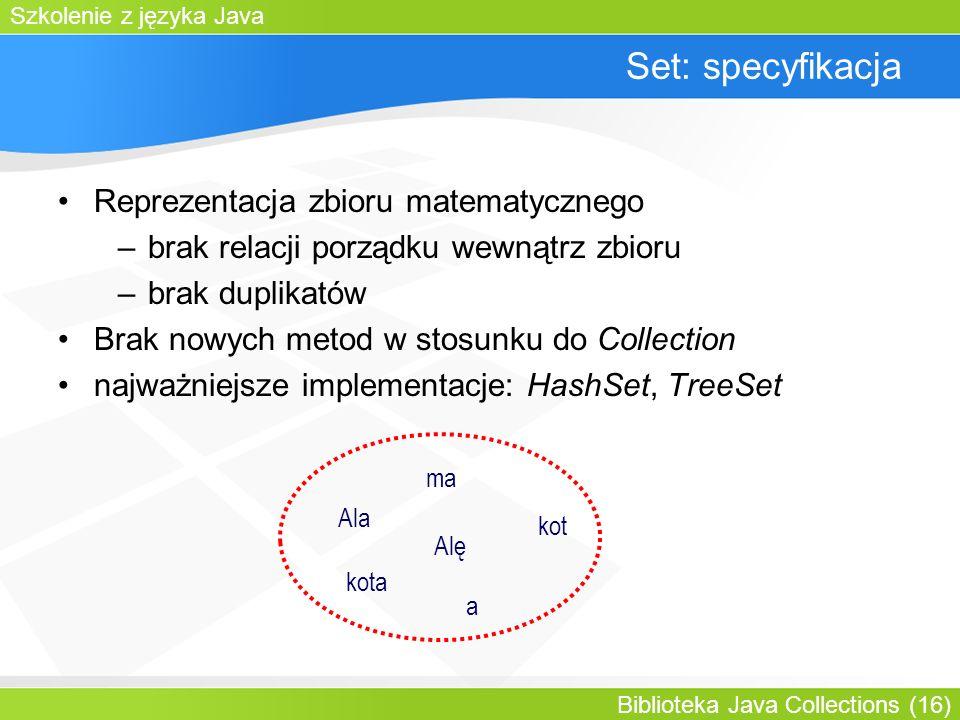 Szkolenie z języka Java Biblioteka Java Collections (16) Set: specyfikacja Reprezentacja zbioru matematycznego –brak relacji porządku wewnątrz zbioru –brak duplikatów Brak nowych metod w stosunku do Collection najważniejsze implementacje: HashSet, TreeSet Ala ma kota a kot Alę