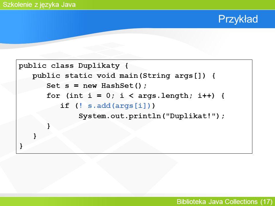 Szkolenie z języka Java Biblioteka Java Collections (17) Przykład public class Duplikaty { public static void main(String args[]) { Set s = new HashSet(); for (int i = 0; i < args.length; i++) { if (.