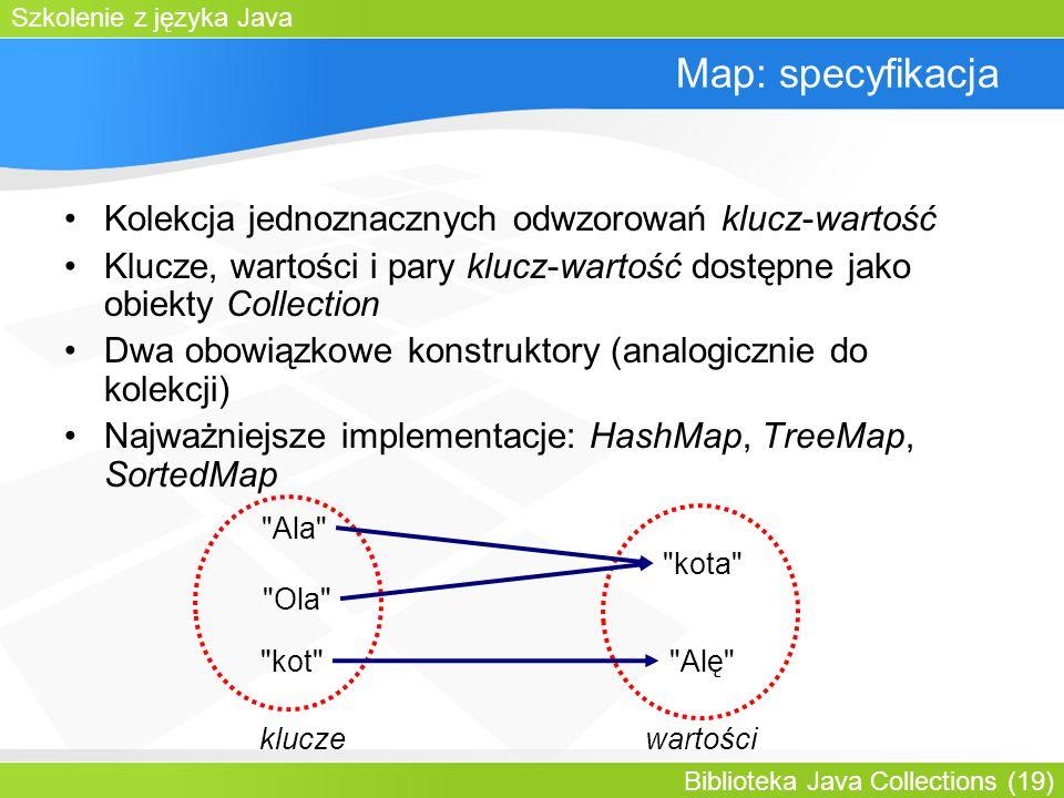 Szkolenie z języka Java Biblioteka Java Collections (19) Map: specyfikacja Kolekcja jednoznacznych odwzorowań klucz-wartość Klucze, wartości i pary klucz-wartość dostępne jako obiekty Collection Dwa obowiązkowe konstruktory (analogicznie do kolekcji) Najważniejsze implementacje: HashMap, TreeMap, SortedMap Ala kot kota Alę kluczewartości Ola