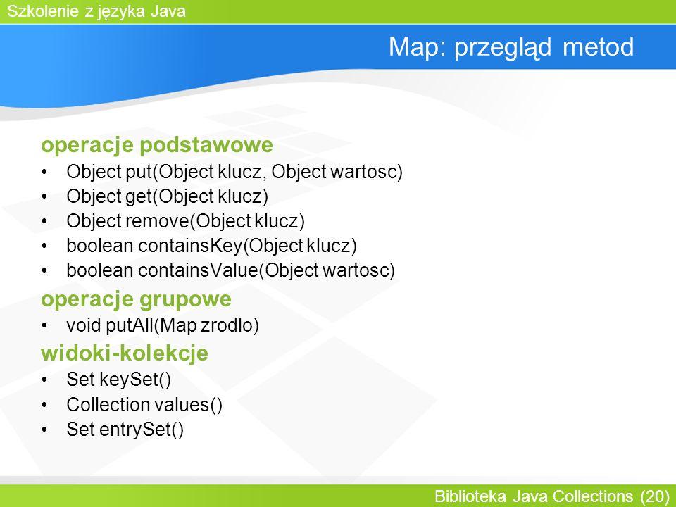 Szkolenie z języka Java Biblioteka Java Collections (20) Map: przegląd metod operacje podstawowe Object put(Object klucz, Object wartosc) Object get(Object klucz) Object remove(Object klucz) boolean containsKey(Object klucz) boolean containsValue(Object wartosc) operacje grupowe void putAll(Map zrodlo) widoki-kolekcje Set keySet() Collection values() Set entrySet()