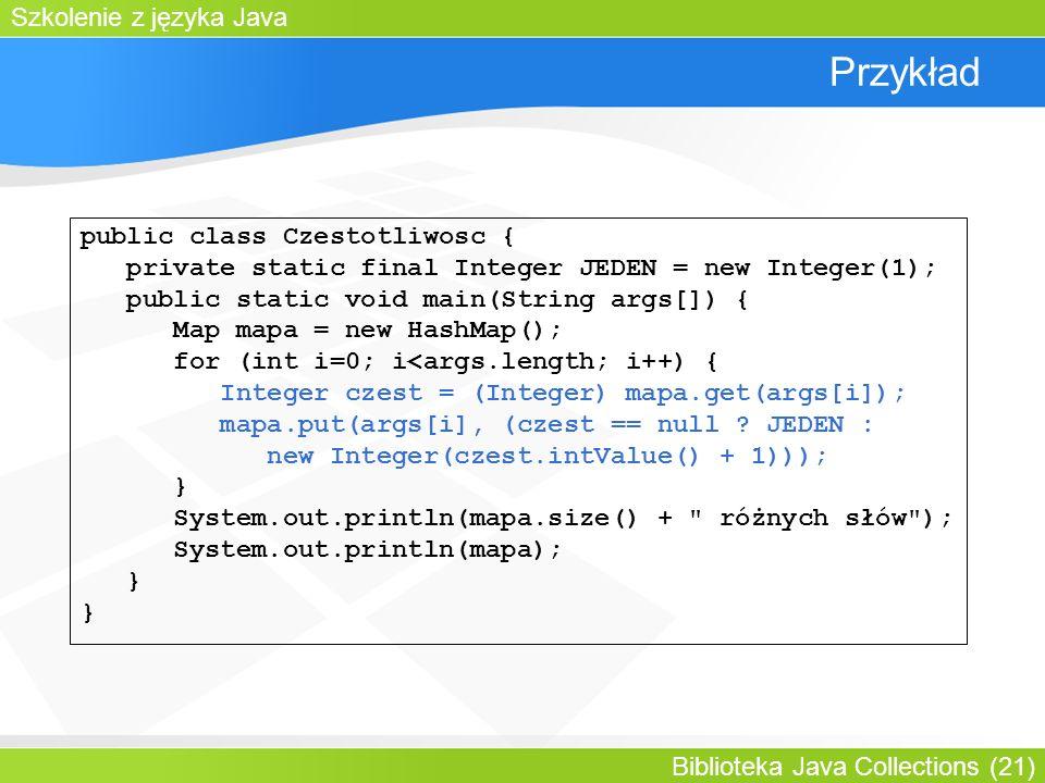 Szkolenie z języka Java Biblioteka Java Collections (21) Przykład public class Czestotliwosc { private static final Integer JEDEN = new Integer(1); public static void main(String args[]) { Map mapa = new HashMap(); for (int i=0; i<args.length; i++) { Integer czest = (Integer) mapa.get(args[i]); mapa.put(args[i], (czest == null .