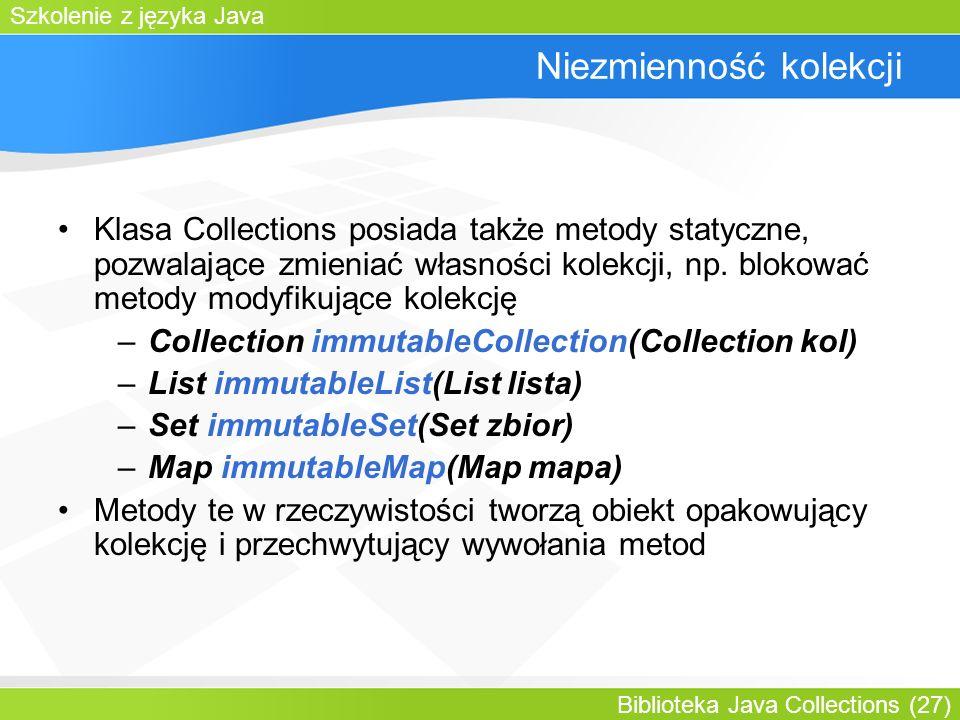 Szkolenie z języka Java Biblioteka Java Collections (27) Niezmienność kolekcji Klasa Collections posiada także metody statyczne, pozwalające zmieniać własności kolekcji, np.