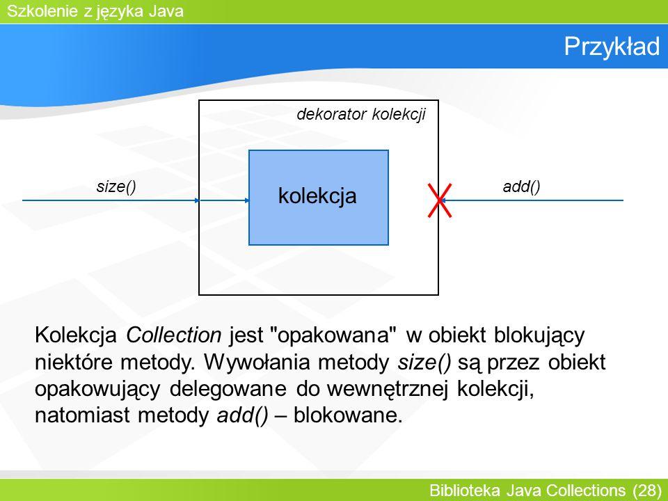 Szkolenie z języka Java Biblioteka Java Collections (28) Przykład kolekcja dekorator kolekcji add()size() Kolekcja Collection jest opakowana w obiekt blokujący niektóre metody.