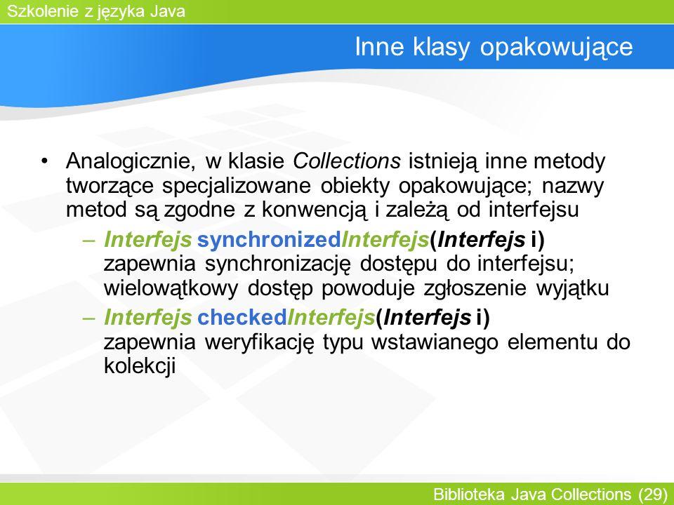 Szkolenie z języka Java Biblioteka Java Collections (29) Inne klasy opakowujące Analogicznie, w klasie Collections istnieją inne metody tworzące specjalizowane obiekty opakowujące; nazwy metod są zgodne z konwencją i zależą od interfejsu –Interfejs synchronizedInterfejs(Interfejs i) zapewnia synchronizację dostępu do interfejsu; wielowątkowy dostęp powoduje zgłoszenie wyjątku –Interfejs checkedInterfejs(Interfejs i) zapewnia weryfikację typu wstawianego elementu do kolekcji