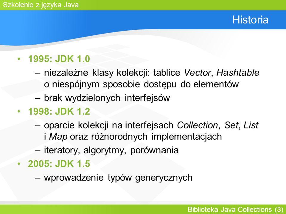 Szkolenie z języka Java Biblioteka Java Collections (3) Historia 1995: JDK 1.0 –niezależne klasy kolekcji: tablice Vector, Hashtable o niespójnym sposobie dostępu do elementów –brak wydzielonych interfejsów 1998: JDK 1.2 –oparcie kolekcji na interfejsach Collection, Set, List i Map oraz różnorodnych implementacjach –iteratory, algorytmy, porównania 2005: JDK 1.5 –wprowadzenie typów generycznych